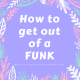 How to get out of a FUNK